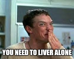 YOU NEED TO LIVER ALONE | made w/ Imgflip meme maker