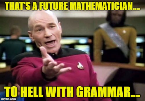 Picard Wtf Meme | THAT'S A FUTURE MATHEMATICIAN.... TO HELL WITH GRAMMAR.... | image tagged in memes,picard wtf | made w/ Imgflip meme maker