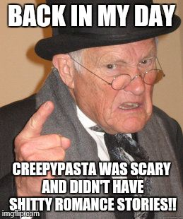 Back In My Day Meme | BACK IN MY DAY CREEPYPASTA WAS SCARY AND DIDN'T HAVE SHITTY ROMANCE STORIES!! | image tagged in memes,back in my day | made w/ Imgflip meme maker