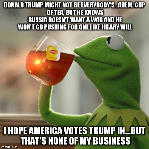 But That's None Of My Business Meme | DONALD TRUMP MIGHT NOT BE EVERYBODY'S...AHEM..CUP OF TEA, BUT HE KNOWS RUSSIA DOESN'T WANT A WAR AND HE WON'T GO PUSHING FOR ONE LIKE HILARY | image tagged in memes,but thats none of my business,kermit the frog | made w/ Imgflip meme maker