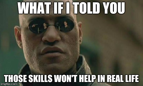 Matrix Morpheus Meme | WHAT IF I TOLD YOU THOSE SKILLS WON'T HELP IN REAL LIFE | image tagged in memes,matrix morpheus | made w/ Imgflip meme maker