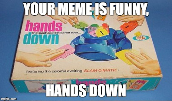 YOUR MEME IS FUNNY, HANDS DOWN | made w/ Imgflip meme maker