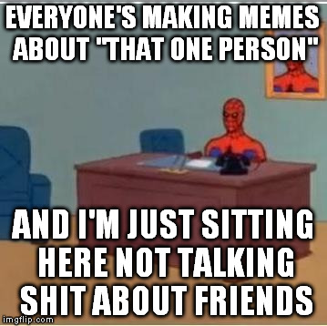 "Those ""that one person"" memes are just people passive aggressively talking shit about people they know 