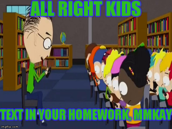 THE FUTURE IS NIGH!  | ALL RIGHT KIDS TEXT IN YOUR HOMEWORK, MMKAY | image tagged in memes,south park,text message homework,the future is nigh,evolution of technology | made w/ Imgflip meme maker