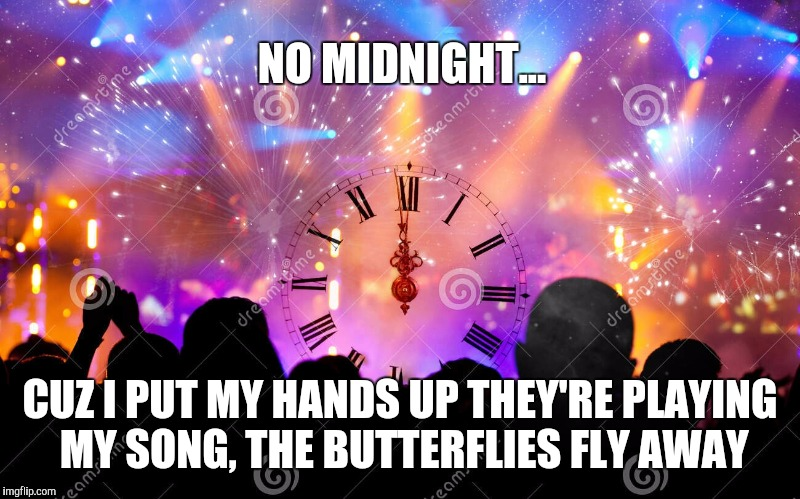 NO MIDNIGHT... CUZ I PUT MY HANDS UP THEY'RE PLAYING MY SONG, THE BUTTERFLIES FLY AWAY | made w/ Imgflip meme maker