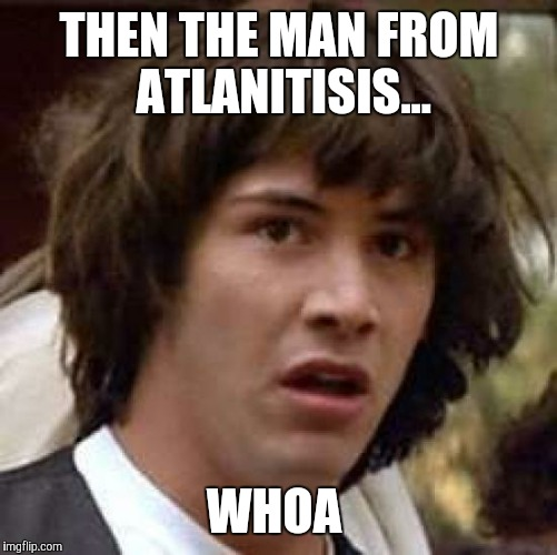 Conspiracy Keanu Meme | THEN THE MAN FROM ATLANITISIS... WHOA | image tagged in memes,conspiracy keanu | made w/ Imgflip meme maker