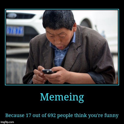 Why? Because memeing, that's why. | Memeing | Because 17 out of 692 people think you're funny | image tagged in funny,demotivationals,sewmyeyesshut,memes,i'm huge in germany | made w/ Imgflip demotivational maker