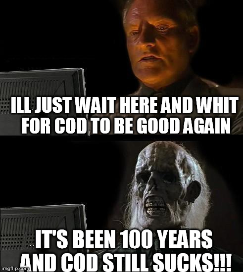 Ill Just Wait Here Meme | ILL JUST WAIT HERE AND WHIT FOR COD TO BE GOOD AGAIN IT'S BEEN 100 YEARS AND COD STILL SUCKS!!! | image tagged in memes,ill just wait here | made w/ Imgflip meme maker