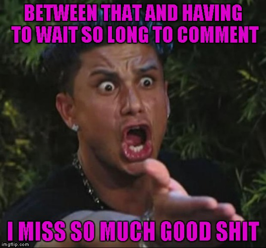 BETWEEN THAT AND HAVING TO WAIT SO LONG TO COMMENT I MISS SO MUCH GOOD SHIT | made w/ Imgflip meme maker