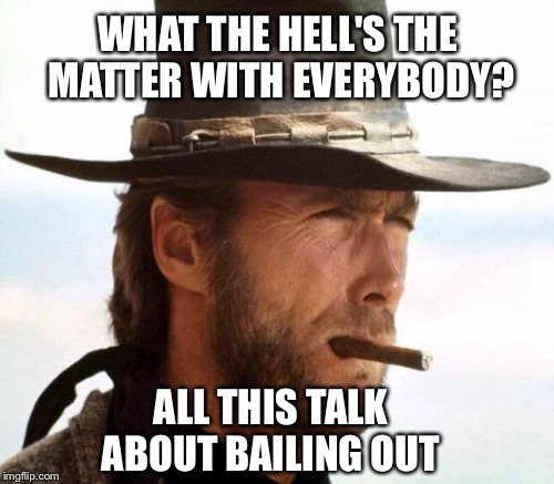WHAT THE HELL'S THE MATTER WITH EVERYBODY? ALL THIS TALK ABOUT BAILING OUT | made w/ Imgflip meme maker