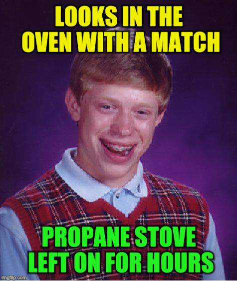 Bad Luck Brian Meme | LOOKS IN THE OVEN WITH A MATCH PROPANE STOVE LEFT ON FOR HOURS | image tagged in memes,bad luck brian | made w/ Imgflip meme maker