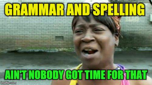 Aint Nobody Got Time For That Meme | GRAMMAR AND SPELLING AIN'T NOBODY GOT TIME FOR THAT | image tagged in memes,aint nobody got time for that | made w/ Imgflip meme maker
