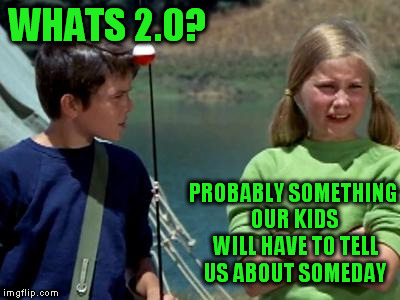 WHATS 2.0? PROBABLY SOMETHING OUR KIDS WILL HAVE TO TELL US ABOUT SOMEDAY | made w/ Imgflip meme maker