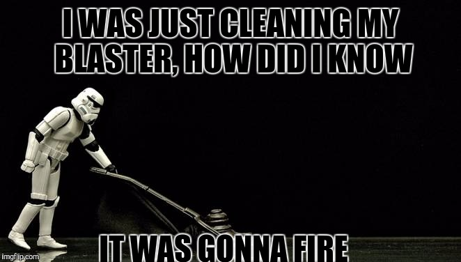I WAS JUST CLEANING MY BLASTER, HOW DID I KNOW IT WAS GONNA FIRE | made w/ Imgflip meme maker