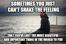 lonely man | SOMETIMES YOU JUST CAN'T SHAKE THE FEELING THAT YOU'VE LOST THE MOST BEAUTIFUL AND IMPORTANT THING IN THE WORLD TO YOU | image tagged in lonely man | made w/ Imgflip meme maker