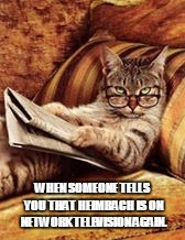newspaper cat | WHEN SOMEONE TELLS YOU THAT HEIMBACH IS ON NETWORK TELEVISION AGAIN. | image tagged in newspaper cat,heimbach,neo-nazis | made w/ Imgflip meme maker