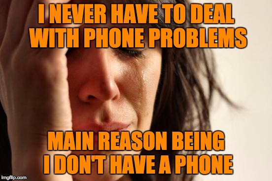 First World Problems Meme | I NEVER HAVE TO DEAL WITH PHONE PROBLEMS MAIN REASON BEING I DON'T HAVE A PHONE | image tagged in memes,first world problems | made w/ Imgflip meme maker