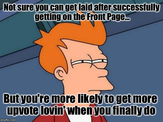 Futurama Fry Meme | Not sure you can get laid after successfully getting on the Front Page... But you're more likely to get more upvote lovin' when you finally  | image tagged in memes,futurama fry | made w/ Imgflip meme maker