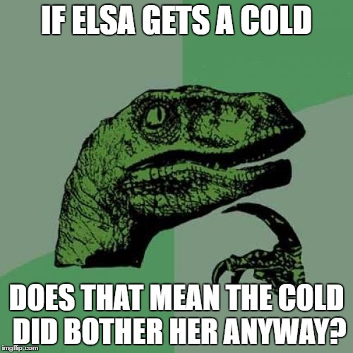 This movie is old. Maybe I should let it go. | IF ELSA GETS A COLD DOES THAT MEAN THE COLD DID BOTHER HER ANYWAY? | image tagged in memes,philosoraptor,disney,elsa,frozen | made w/ Imgflip meme maker