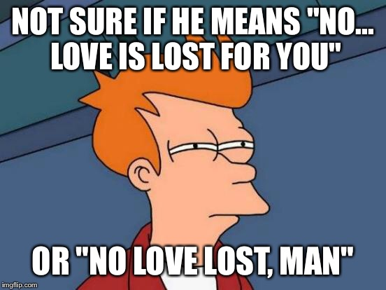 "Futurama Fry Meme | NOT SURE IF HE MEANS ""NO... LOVE IS LOST FOR YOU"" OR ""NO LOVE LOST, MAN"" 