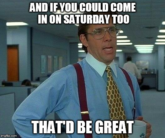 That Would Be Great Meme | AND IF YOU COULD COME IN ON SATURDAY TOO THAT'D BE GREAT | image tagged in memes,that would be great | made w/ Imgflip meme maker