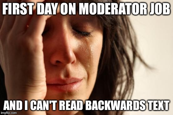 First World Problems Meme | FIRST DAY ON MODERATOR JOB AND I CAN'T READ BACKWARDS TEXT | image tagged in memes,first world problems | made w/ Imgflip meme maker