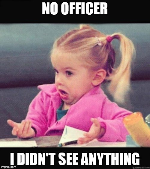 I Don't Know Girl | NO OFFICER I DIDN'T SEE ANYTHING | image tagged in i don't know girl | made w/ Imgflip meme maker