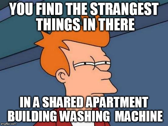 Futurama Fry Meme | YOU FIND THE STRANGEST THINGS IN THERE IN A SHARED APARTMENT BUILDING WASHING  MACHINE | image tagged in memes,futurama fry | made w/ Imgflip meme maker