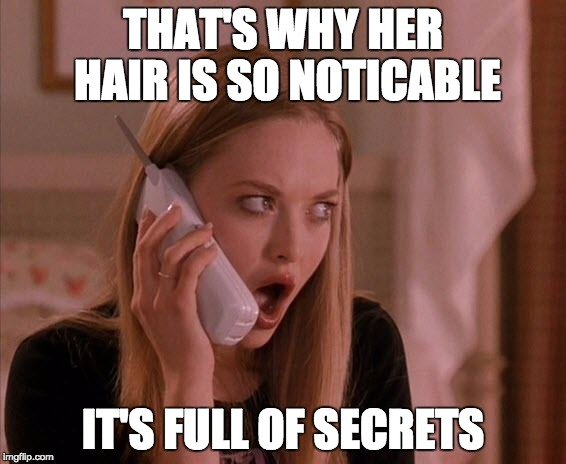 karen from mean girls | THAT'S WHY HER HAIR IS SO NOTICABLE IT'S FULL OF SECRETS | image tagged in karen from mean girls | made w/ Imgflip meme maker
