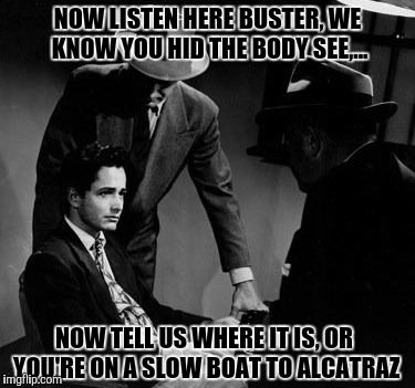 NOW LISTEN HERE BUSTER, WE KNOW YOU HID THE BODY SEE,... NOW TELL US WHERE IT IS, OR YOU'RE ON A SLOW BOAT TO ALCATRAZ | made w/ Imgflip meme maker