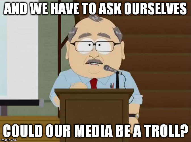 TW South Park Could my blank be a troll? | AND WE HAVE TO ASK OURSELVES COULD OUR MEDIA BE A TROLL? | image tagged in tw south park could my blank be a troll | made w/ Imgflip meme maker