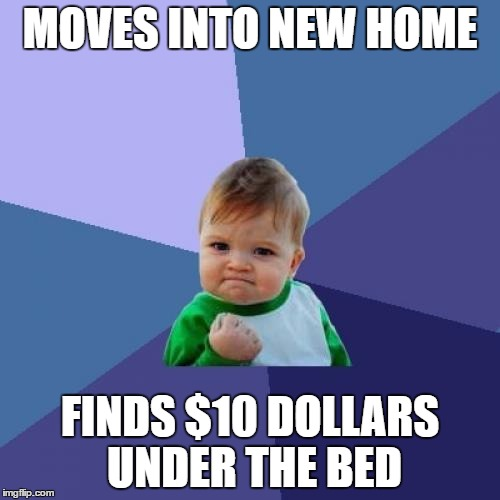 Success Kid Meme | MOVES INTO NEW HOME FINDS $10 DOLLARS UNDER THE BED | image tagged in memes,success kid,dollars | made w/ Imgflip meme maker