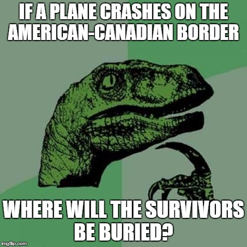 Philosoraptor |  IF A PLANE CRASHES ON THE AMERICAN-CANADIAN BORDER; WHERE WILL THE SURVIVORS BE BURIED? | image tagged in memes,philosoraptor,airplane,crash,border,buried | made w/ Imgflip meme maker