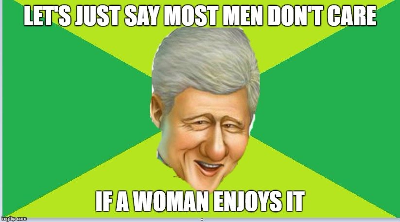 LET'S JUST SAY MOST MEN DON'T CARE IF A WOMAN ENJOYS IT | made w/ Imgflip meme maker