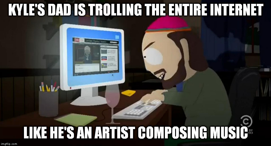 TW South Park Internet Troll | KYLE'S DAD IS TROLLING THE ENTIRE INTERNET LIKE HE'S AN ARTIST COMPOSING MUSIC | image tagged in tw south park internet troll | made w/ Imgflip meme maker