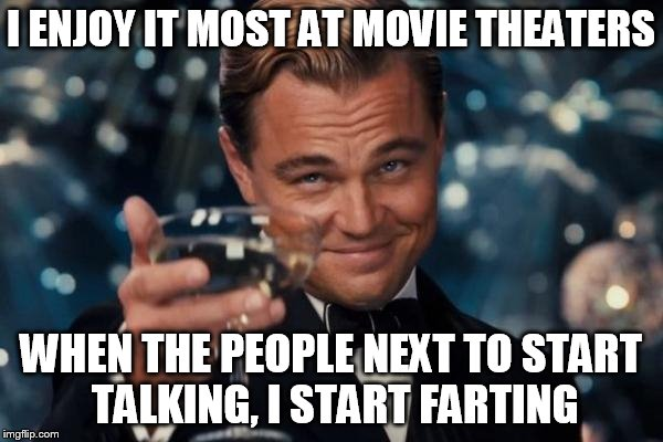 Leonardo Dicaprio Cheers Meme | I ENJOY IT MOST AT MOVIE THEATERS WHEN THE PEOPLE NEXT TO START TALKING, I START FARTING | image tagged in memes,leonardo dicaprio cheers | made w/ Imgflip meme maker