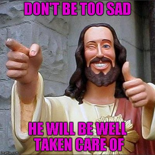 DON'T BE TOO SAD HE WILL BE WELL TAKEN CARE OF | made w/ Imgflip meme maker