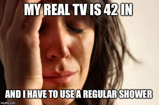 First World Problems Meme | MY REAL TV IS 42 IN AND I HAVE TO USE A REGULAR SHOWER | image tagged in memes,first world problems | made w/ Imgflip meme maker