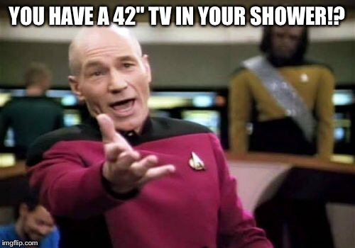 "Picard Wtf Meme | YOU HAVE A 42"" TV IN YOUR SHOWER!? 