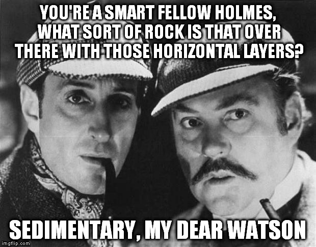 Rocking with Sherlock | YOU'RE A SMART FELLOW HOLMES, WHAT SORT OF ROCK IS THAT OVER THERE WITH THOSE HORIZONTAL LAYERS? SEDIMENTARY, MY DEAR WATSON | image tagged in sherlock holmes,detectives,puns | made w/ Imgflip meme maker