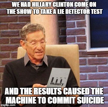 Maury Lie Detector Meme | WE HAD HILLARY CLINTON COME ON THE SHOW TO TAKE A LIE DETECTOR TEST AND THE RESULTS CAUSED THE MACHINE TO COMMIT SUICIDE | image tagged in memes,maury lie detector | made w/ Imgflip meme maker
