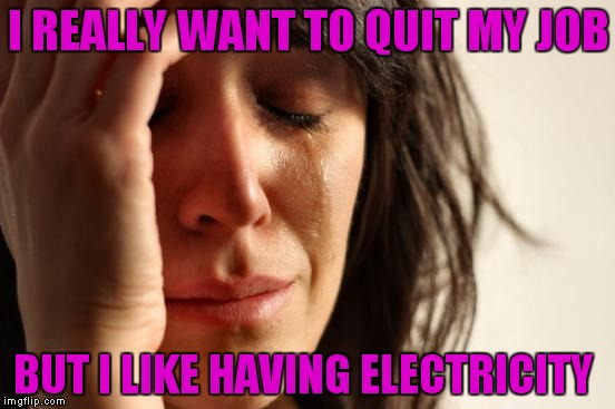 First World Problems Meme | I REALLY WANT TO QUIT MY JOB BUT I LIKE HAVING ELECTRICITY | image tagged in memes,first world problems | made w/ Imgflip meme maker