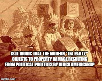 "Boston tea party | IS IT IRONIC THAT THE MODERN ""TEA PARTY,"" OBJECTS TO PROPERTY DAMAGE RESULTING FROM POLITICAL PROTESTS BY BLACK AMERICANS? 
