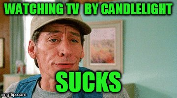 WATCHING TV  BY CANDLELIGHT SUCKS | made w/ Imgflip meme maker