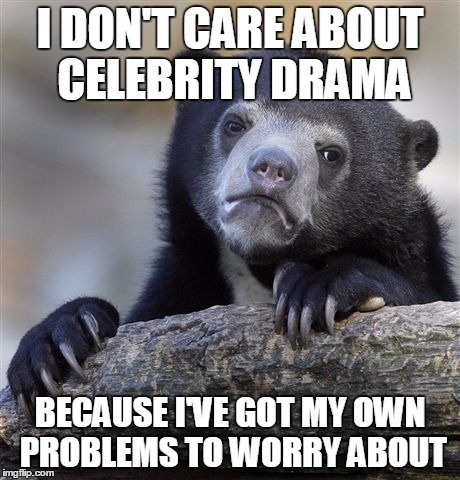 Didn't even know who Brad and Angelina were before yesterday | I DON'T CARE ABOUT CELEBRITY DRAMA BECAUSE I'VE GOT MY OWN PROBLEMS TO WORRY ABOUT | image tagged in memes,confession bear,drama,celebrity,brad,brangelina | made w/ Imgflip meme maker
