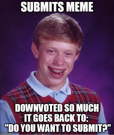 "Bad Luck Brian Meme | SUBMITS MEME DOWNVOTED SO MUCH IT GOES BACK TO:   ""DO YOU WANT TO SUBMIT?"" 