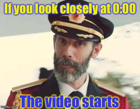 Captain Obvious (P.S, this is my 100th submission, upvoting it means a lot to me) | If you look closely at 0:00 The video starts | image tagged in captain obvious,memes,funny,video,start | made w/ Imgflip meme maker