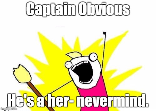 X All The Y Meme | Captain Obvious He's a her- nevermind. | image tagged in memes,x all the y | made w/ Imgflip meme maker