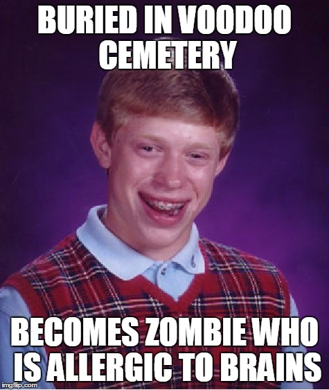 Bad Luck Brian Meme | BURIED IN VOODOO CEMETERY BECOMES ZOMBIE WHO IS ALLERGIC TO BRAINS | image tagged in memes,bad luck brian | made w/ Imgflip meme maker