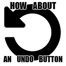 HOW    ABOUT AN    UNDO    BUTTON | made w/ Imgflip meme maker